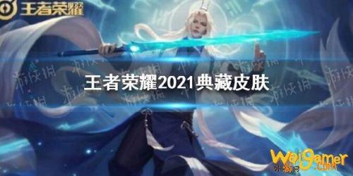 王者荣耀2021荣耀典藏皮肤曝光 王者荣耀2021典藏皮肤有哪些,斧牛免费手游加速器下载更新超流畅