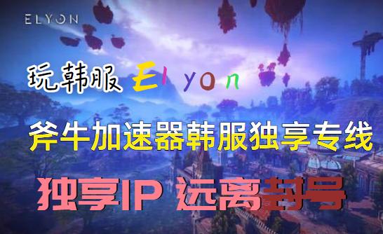 玩Elyon韩服怕被封号,推荐斧牛加速器独享ip专线